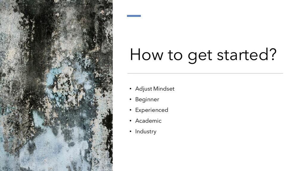 How to get started? • Adjust Mindset • Beginner...