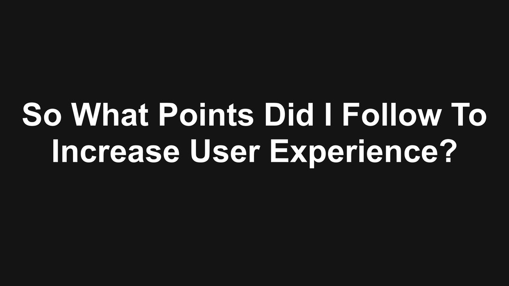 So What Points Did I Follow To Increase User Ex...