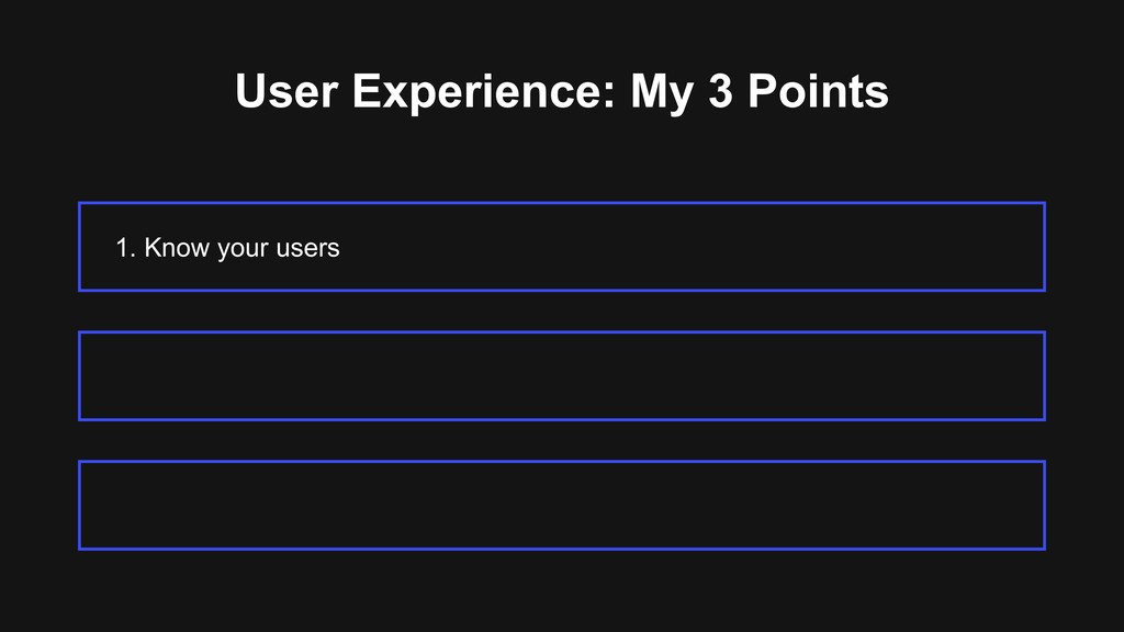 User Experience: My 3 Points 1. Know your users