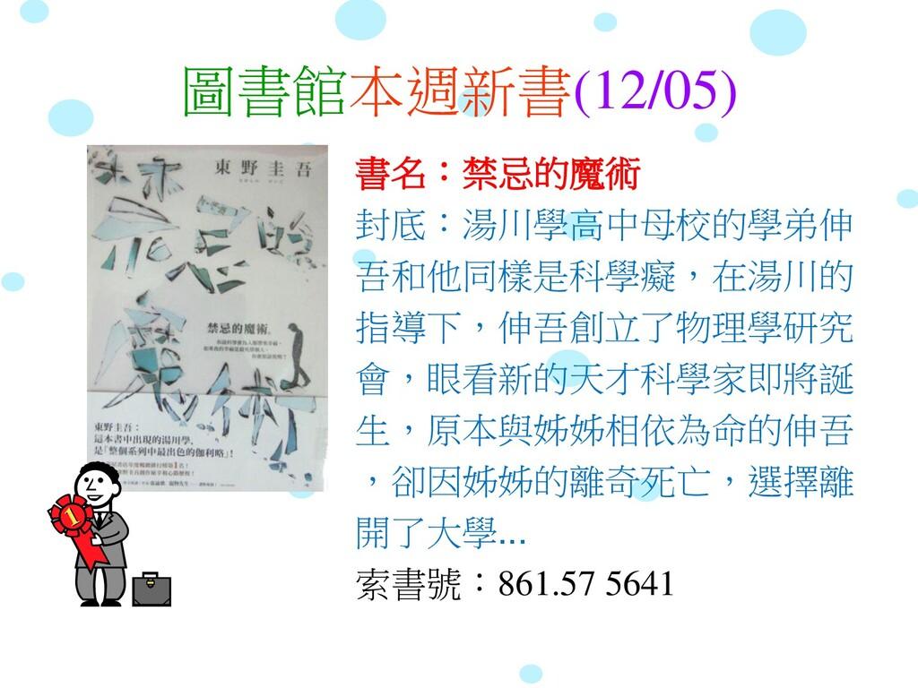 圖書館本週新書(12/05) 書名:禁忌的魔術 封底:湯川學高中母校的學弟伸 吾和他同樣是科學...
