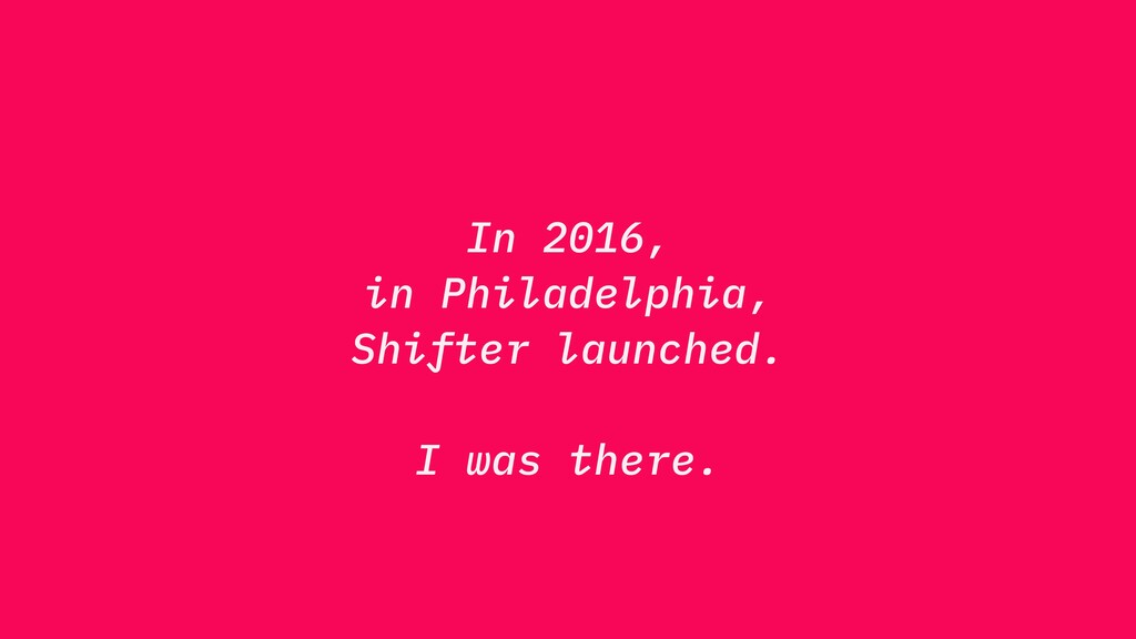 In 2016, in Philadelphia, Shifter launched. I w...