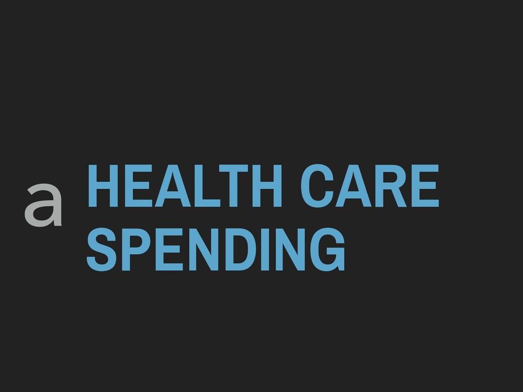 HEALTH CARE SPENDING a