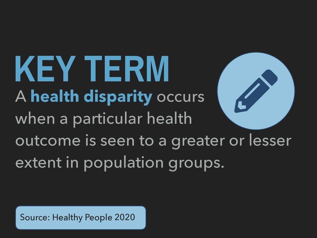 KEY TERM A health disparity occurs when a parti...