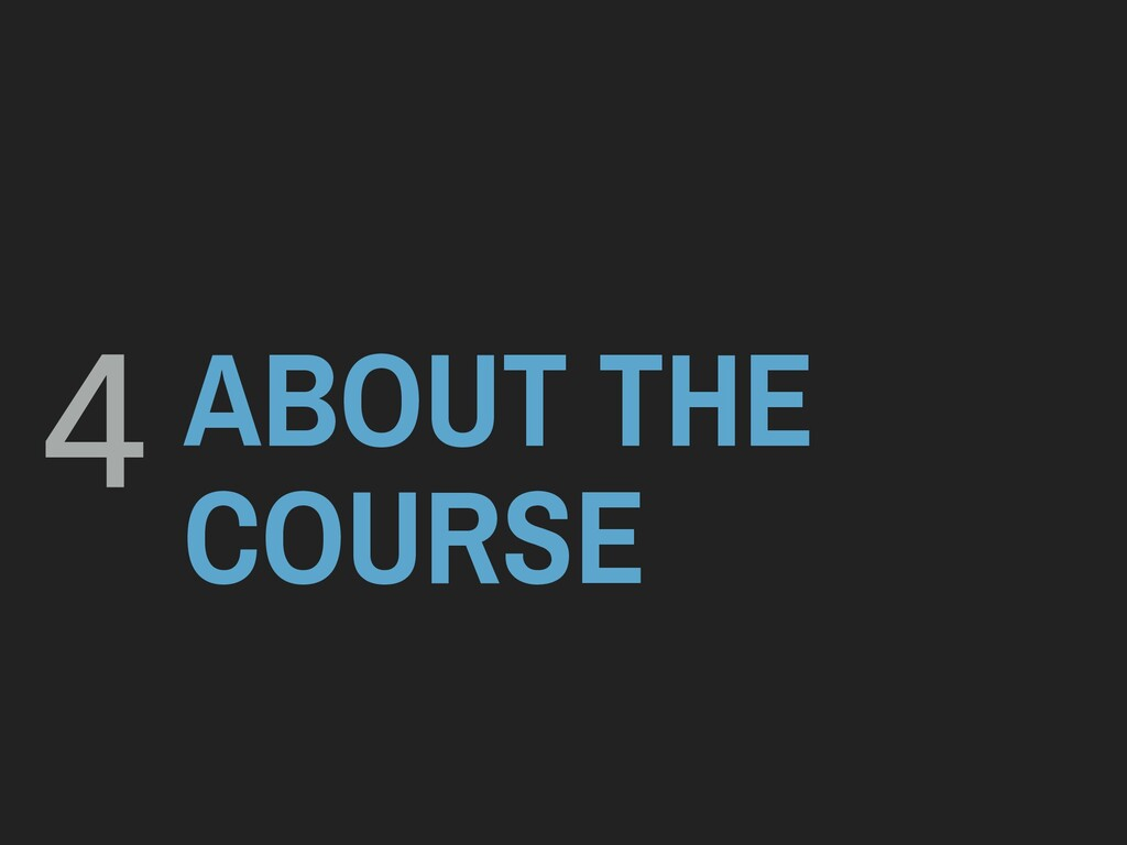 ABOUT THE COURSE 4