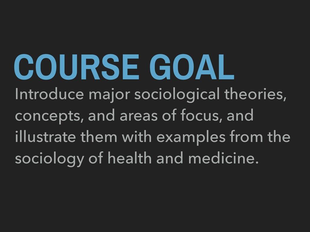 COURSE GOAL Introduce major sociological theori...