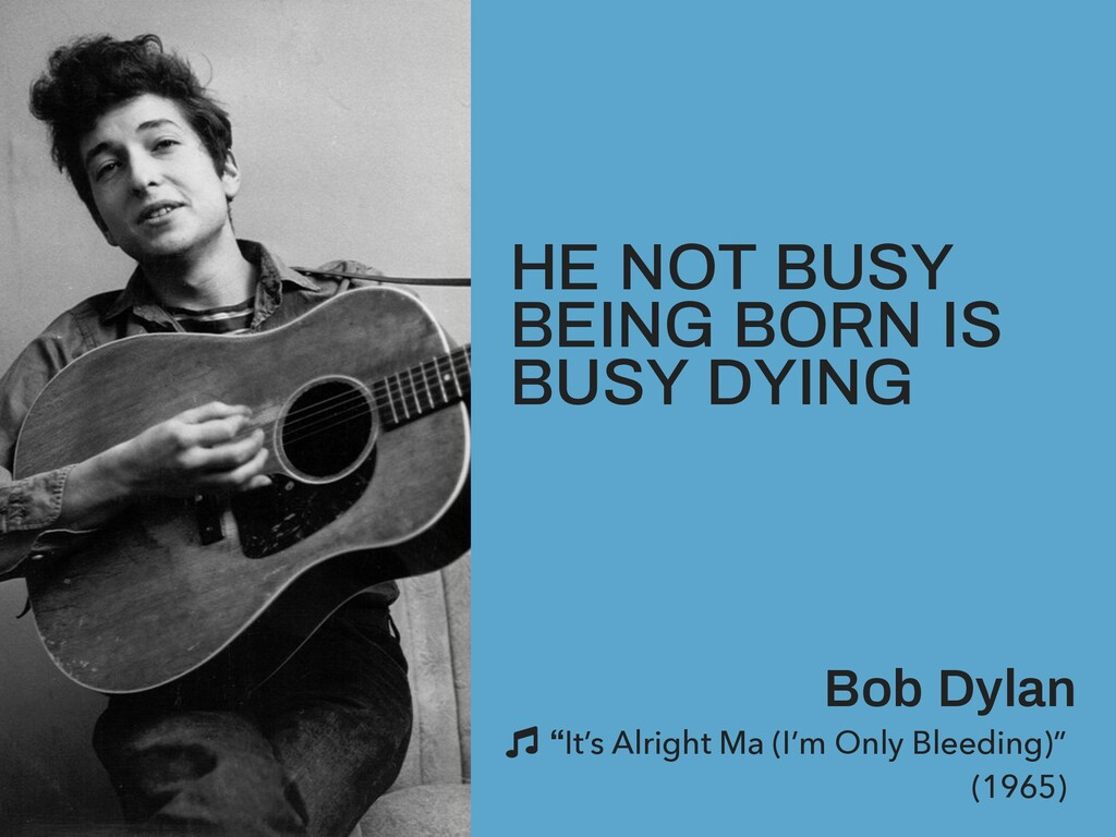 HE NOT BUSY BEING BORN IS BUSY DYING Bob Dylan ...