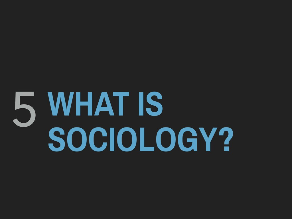 WHAT IS SOCIOLOGY? 5
