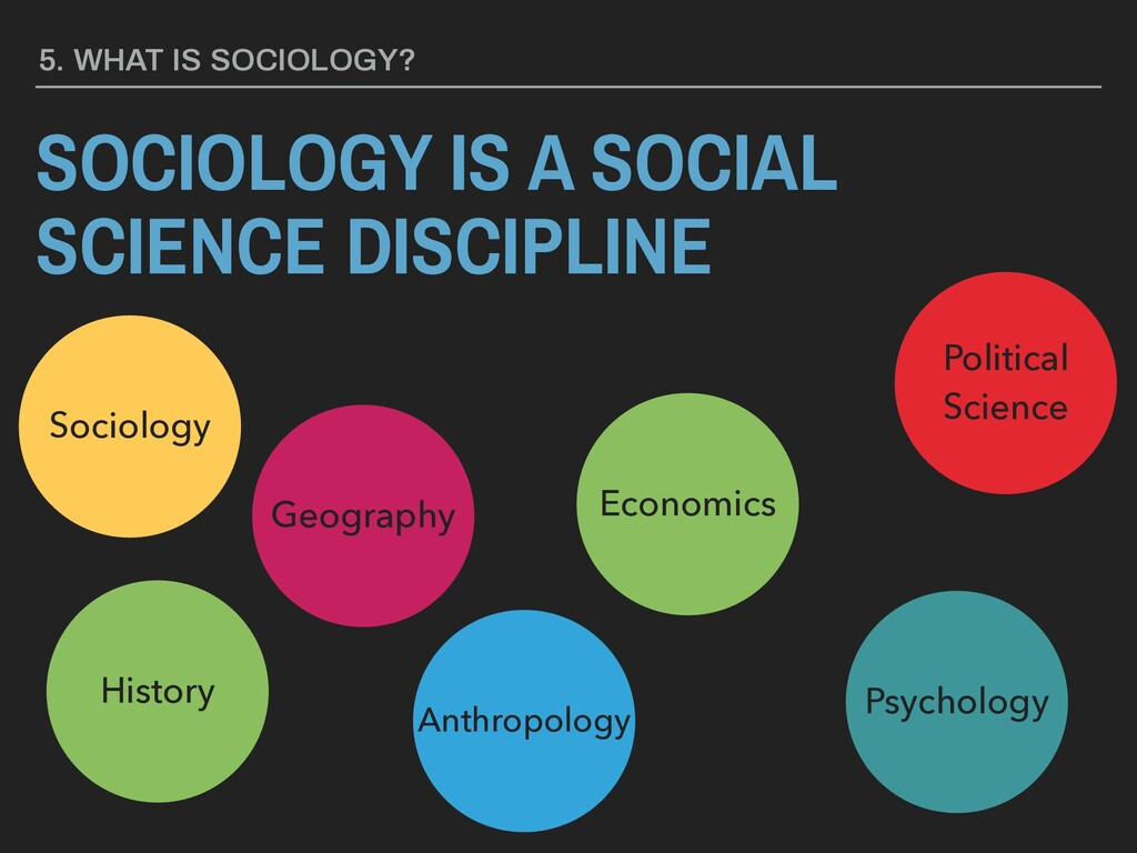 5. WHAT IS SOCIOLOGY? SOCIOLOGY IS A SOCIAL SCI...