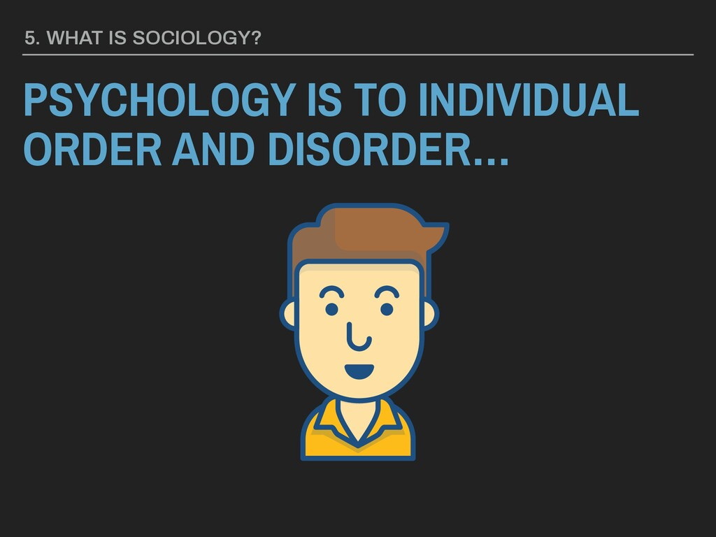 5. WHAT IS SOCIOLOGY? PSYCHOLOGY IS TO INDIVIDU...