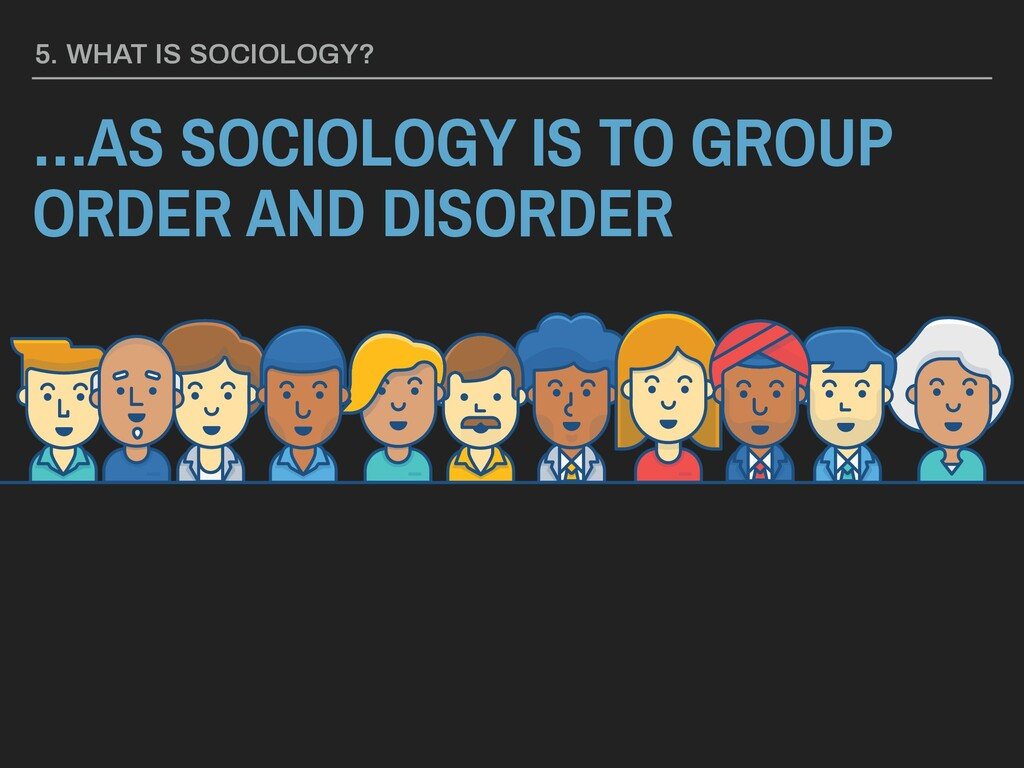 5. WHAT IS SOCIOLOGY? …AS SOCIOLOGY IS TO GROUP...