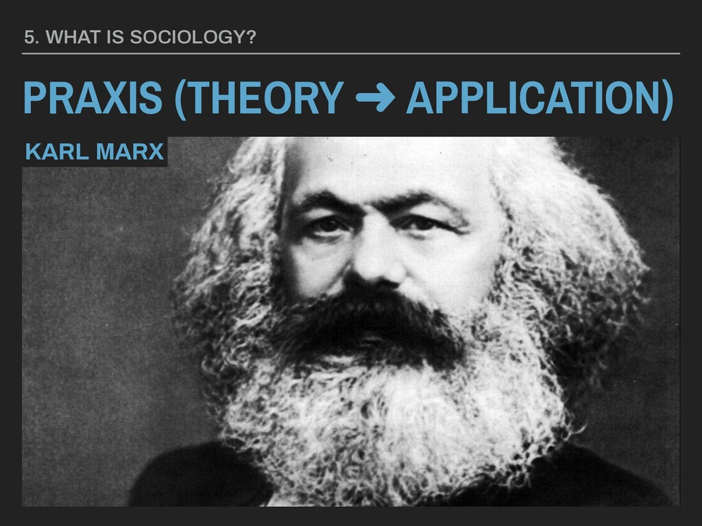 PRAXIS (THEORY ➜ APPLICATION) 5. WHAT IS SOCIOL...