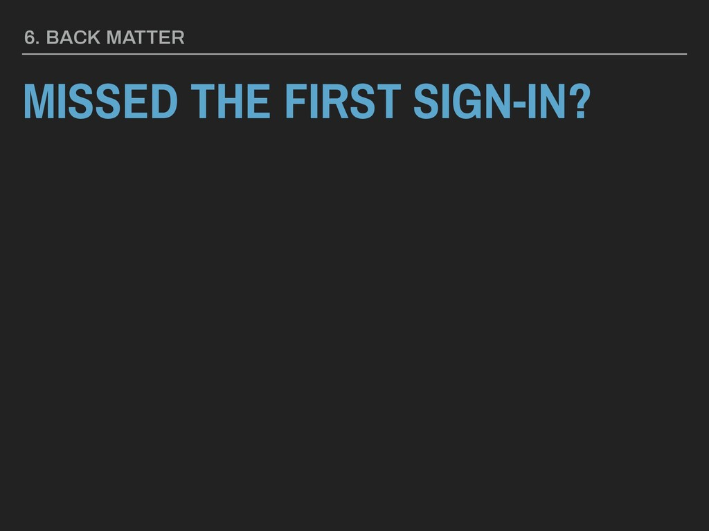 MISSED THE FIRST SIGN-IN? 6. BACK MATTER