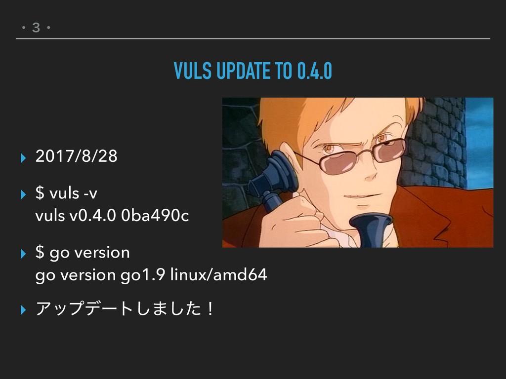 ɾ̏ɾ VULS UPDATE TO 0.4.0 ▸ 2017/8/28 ▸ $ vuls -...