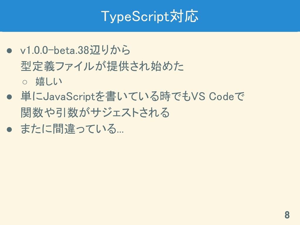 TypeScript対応 ● v1.0.0-beta.38辺りから 型定義ファイルが提供さ...