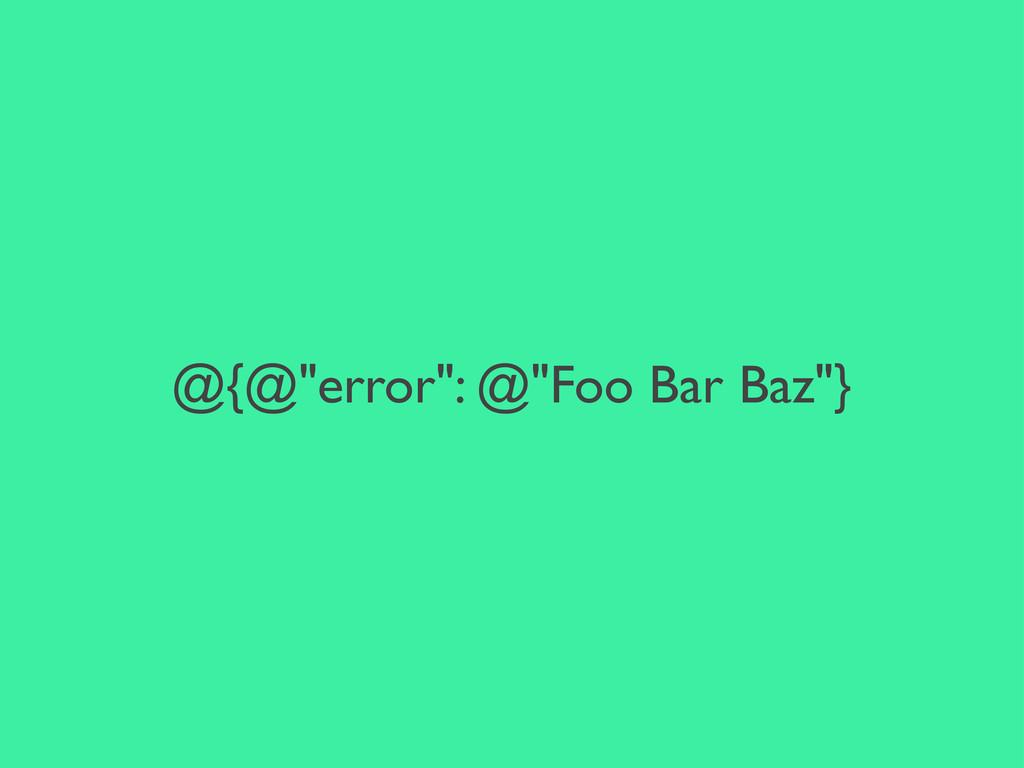 """@{@""""error"""": @""""Foo Bar Baz""""}"""