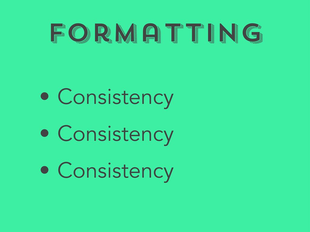 Formatting • Consistency • Consistency • Consis...