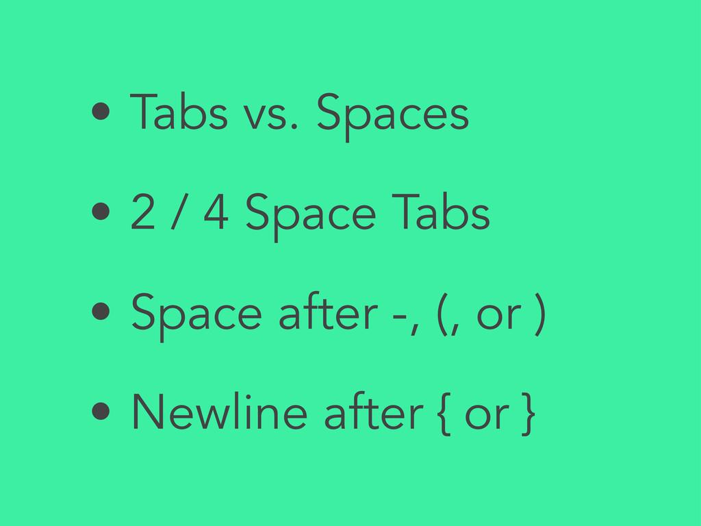 • Tabs vs. Spaces • 2 / 4 Space Tabs • Space af...