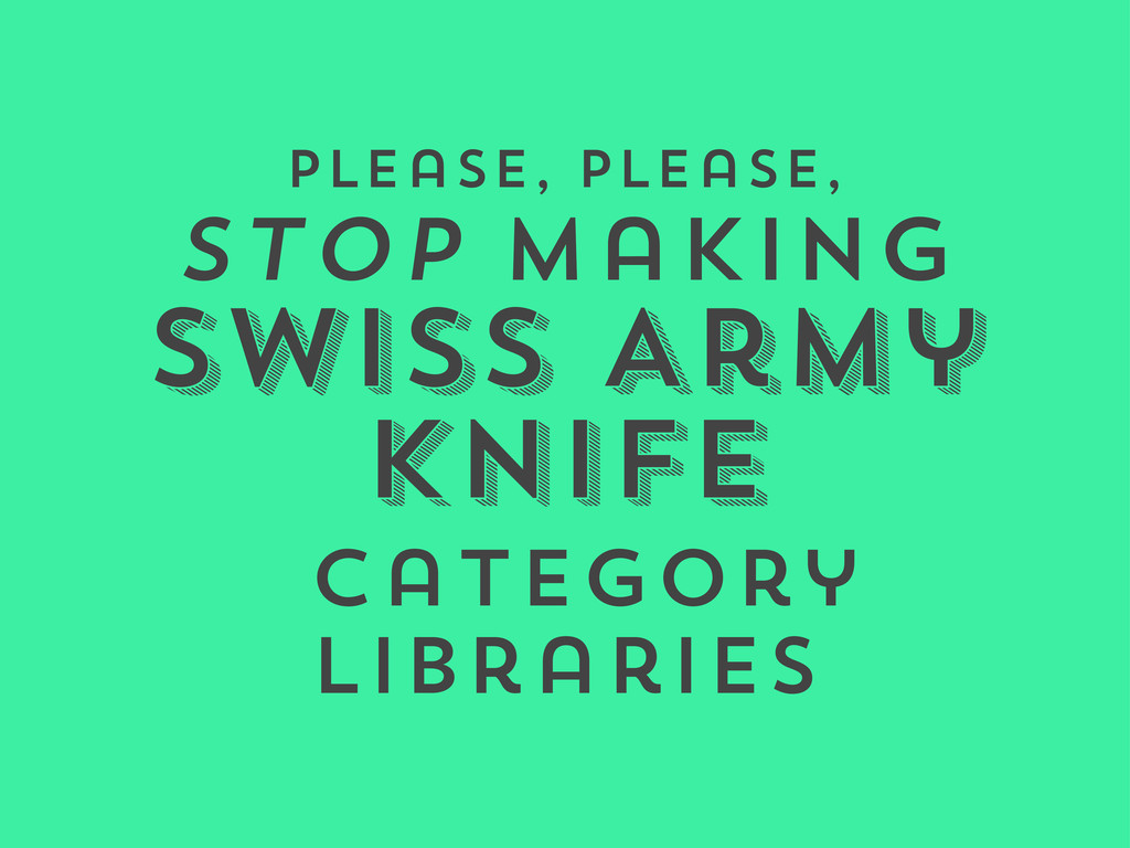 Please, please, stop making Swiss Army Knife ca...