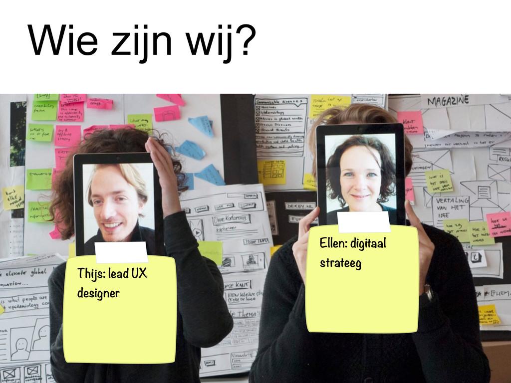 Wie zijn wij? Thijs: lead UX designer Ellen: di...