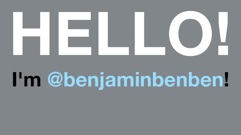 HELLO! I'm @benjaminbenben!