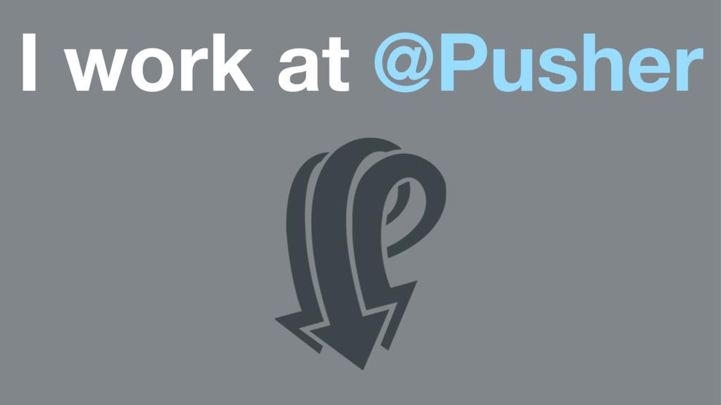 I work at @Pusher