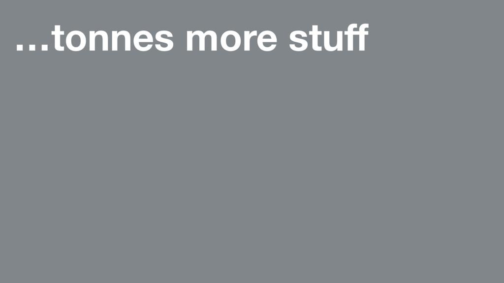 …tonnes more stuff