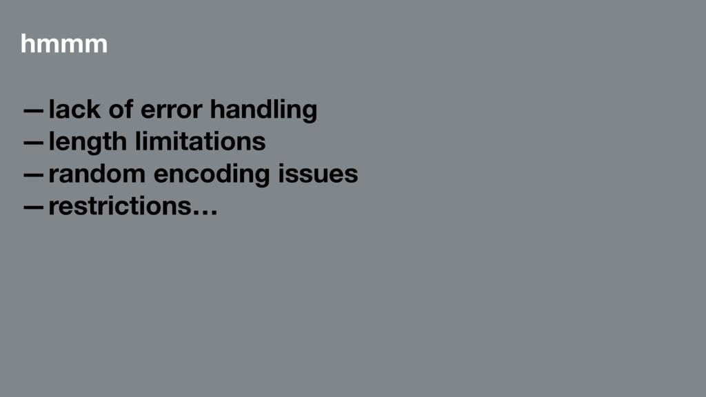 hmmm —lack of error handling —length limitation...