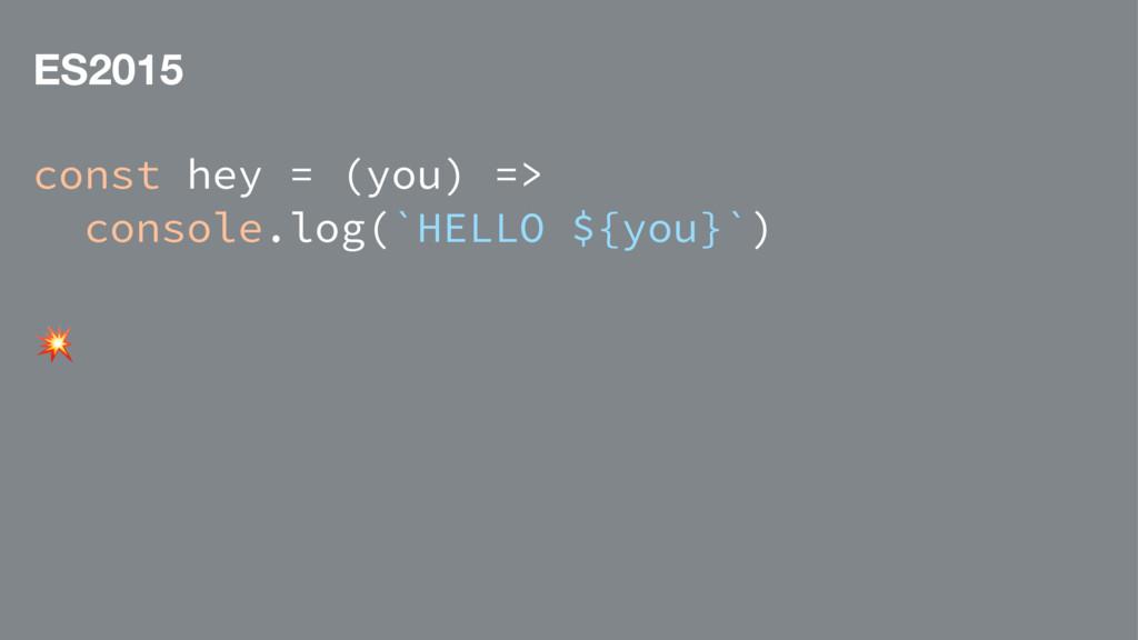 ES2015 const hey = (you) => console.log(`HELLO ...