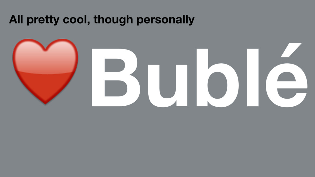 All pretty cool, though personally ♥Bublé