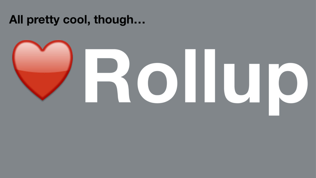 All pretty cool, though… ♥Rollup