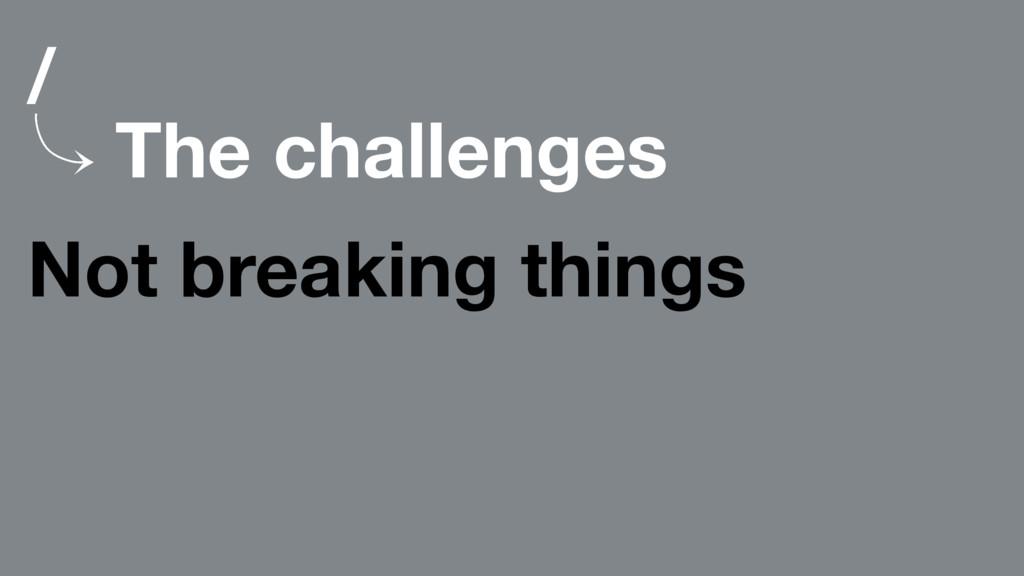 / 䡿 The challenges Not breaking things