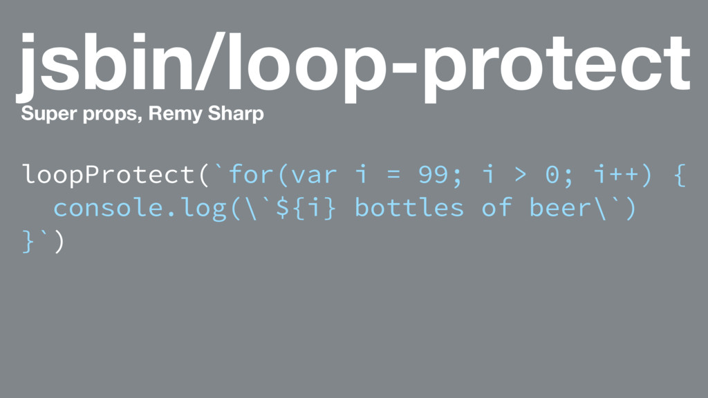 jsbin/loop-protect Super props, Remy Sharp loop...