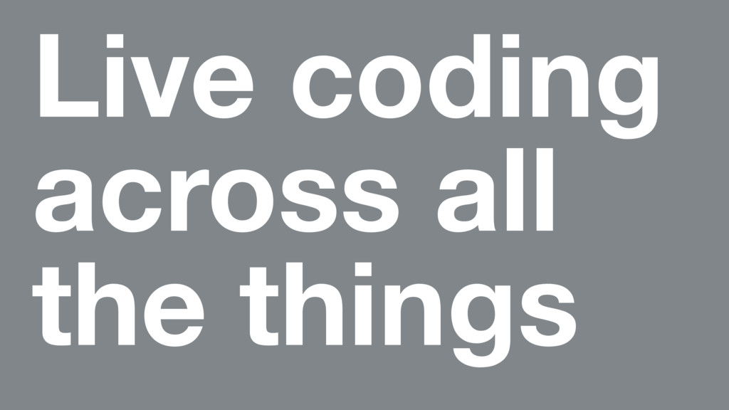 Live coding across all the things