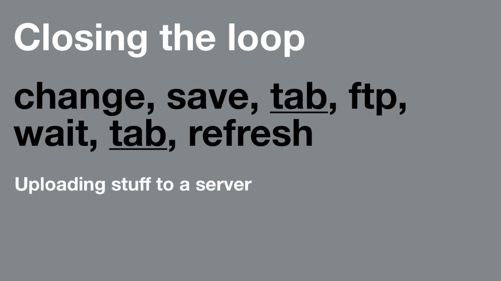 Closing the loop change, save, tab, ftp, wait, ...