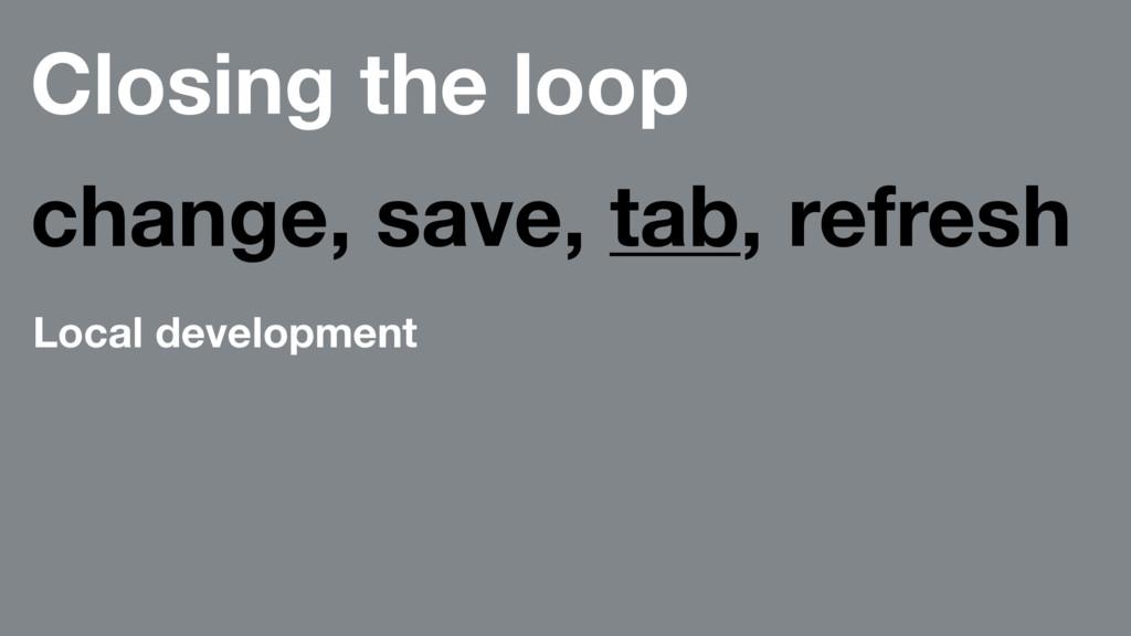 Closing the loop change, save, tab, refresh Loc...