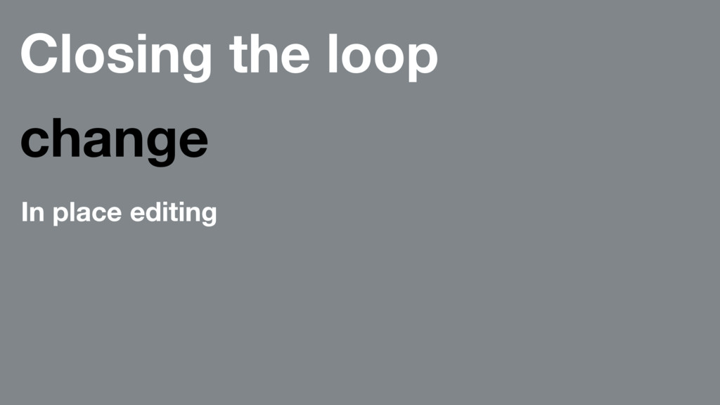 Closing the loop change In place editing