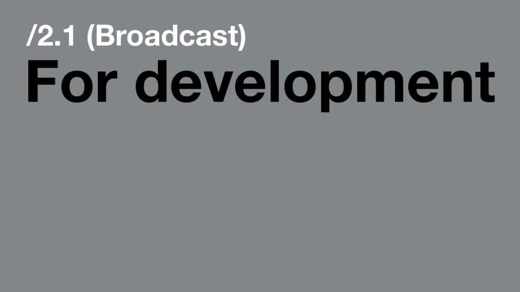 /2.1 (Broadcast) For development