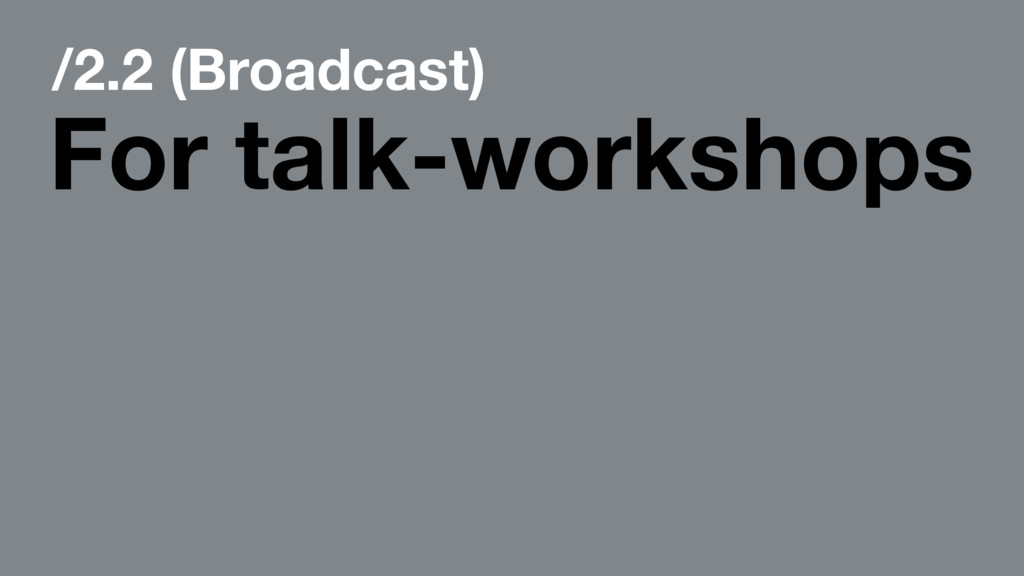 /2.2 (Broadcast) For talk-workshops