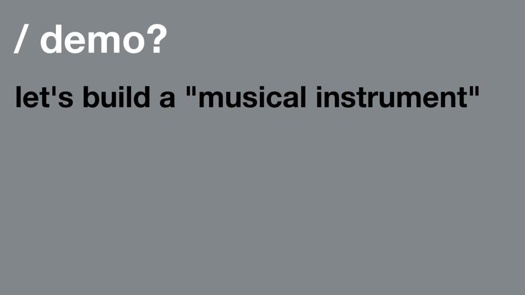"/ demo? let's build a ""musical instrument"""