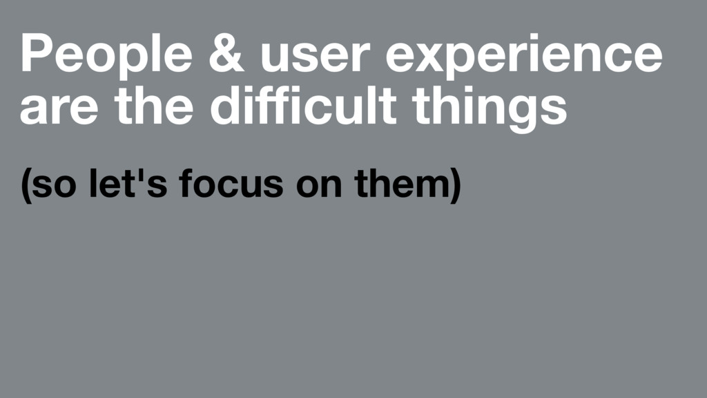 People & user experience are the difficult things...