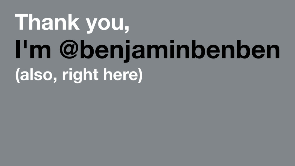 Thank you, I'm @benjaminbenben (also, right her...