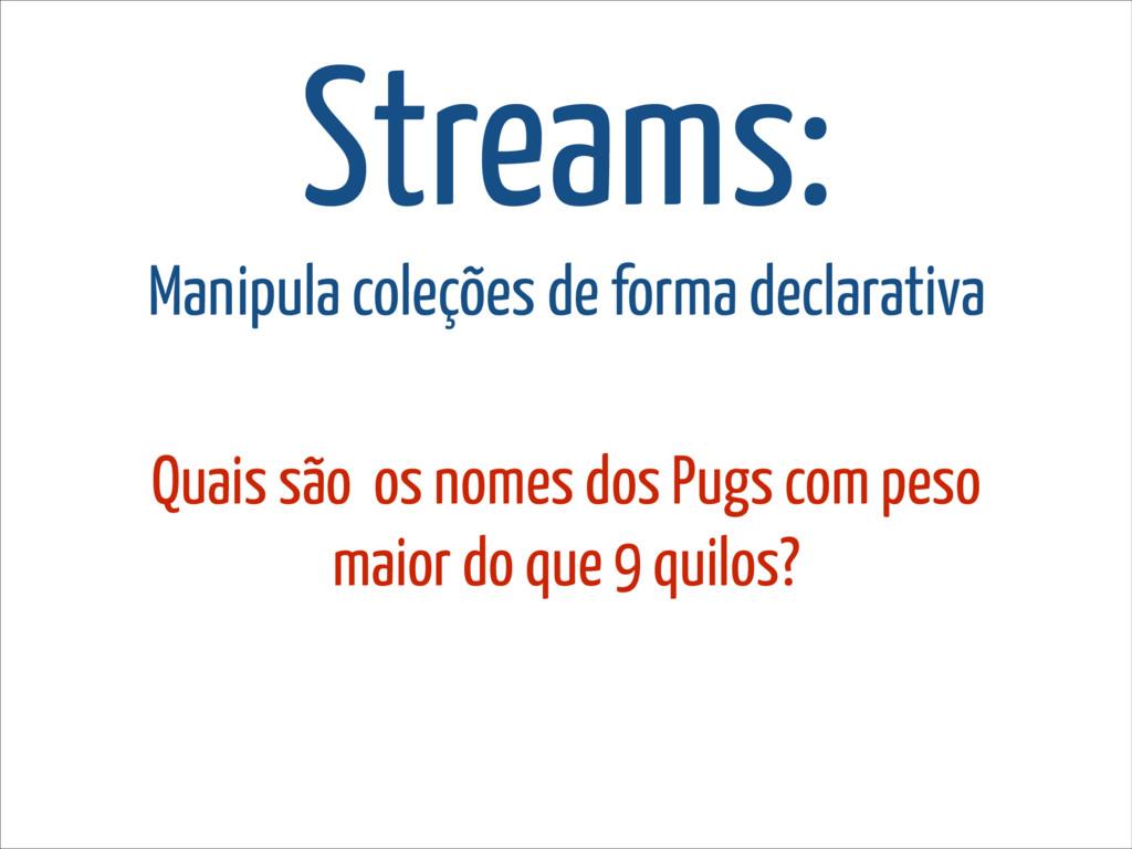 Streams: Manipula coleções de forma declarativa...