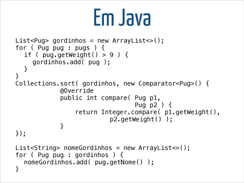Em Java List<Pug> gordinhos = new ArrayList<>()...