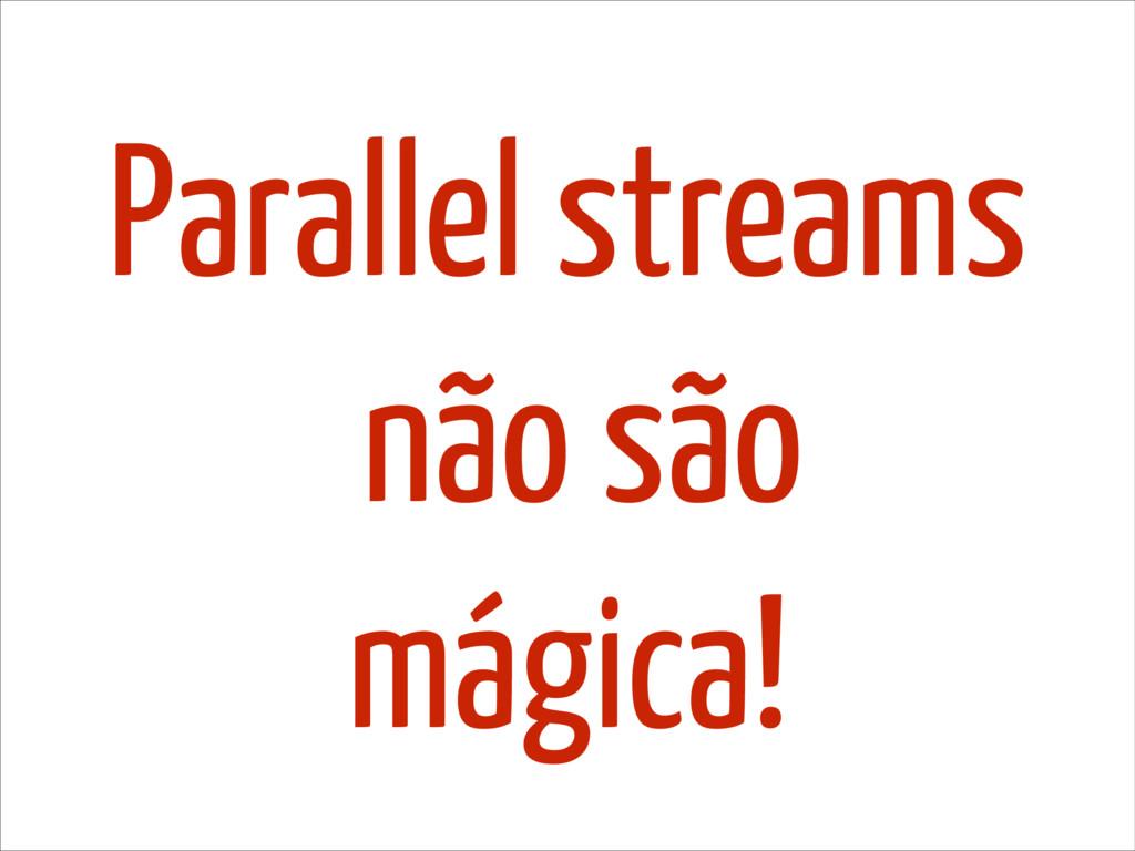 Parallel streams não são mágica!