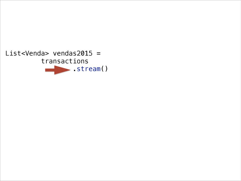List<Venda> vendas2015 = transactions .stream()