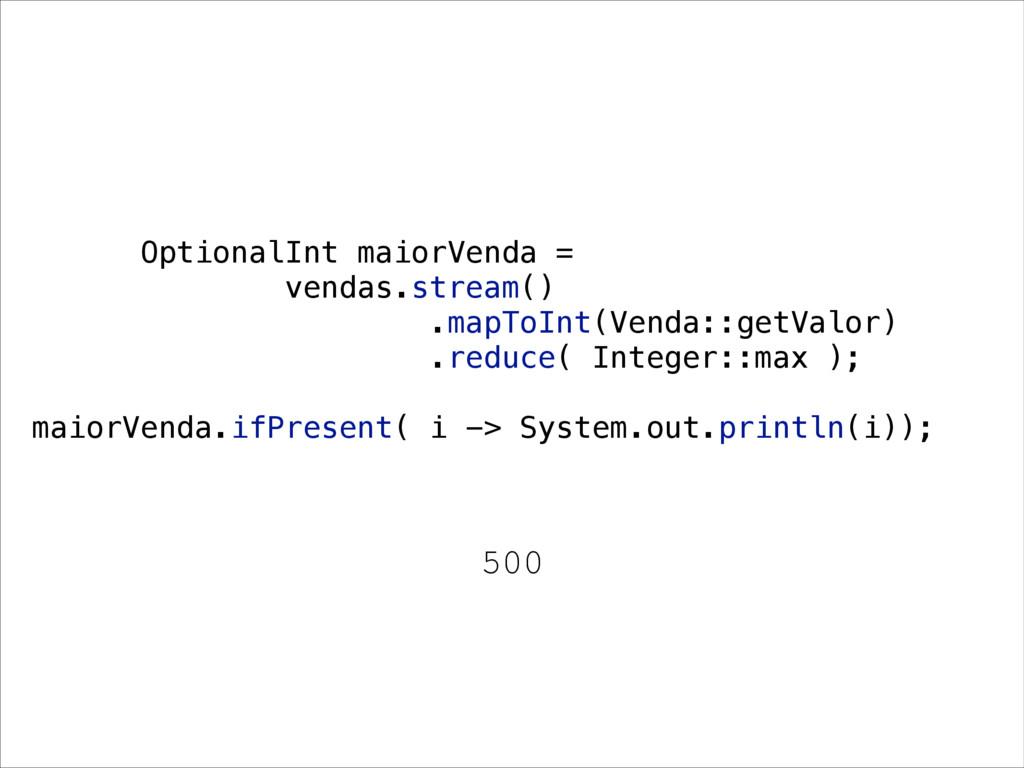 500 OptionalInt maiorVenda = vendas.stream() .m...