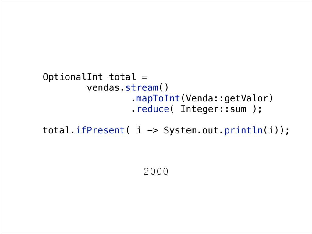 2000 OptionalInt total = vendas.stream() .mapTo...