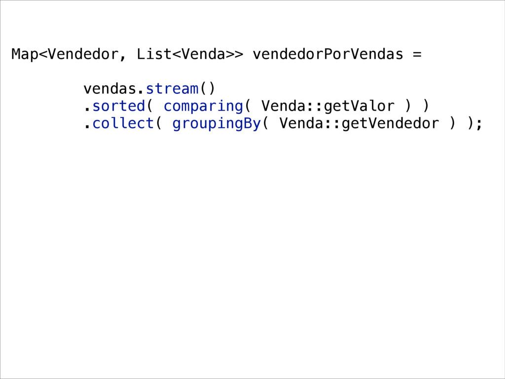 Map<Vendedor, List<Venda>> vendedorPorVendas = ...