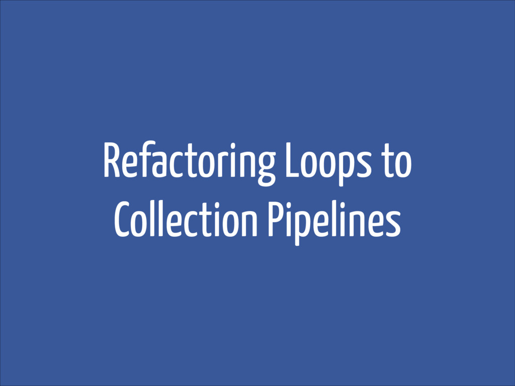 Refactoring Loops to Collection Pipelines