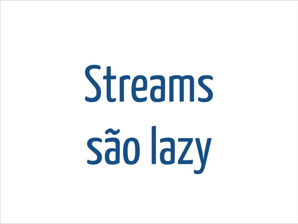 Streams são lazy